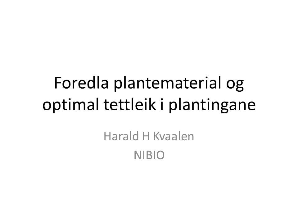 Foredla plantematerial og optimal tettleik i plantingane Harald H Kvaalen NIBIO