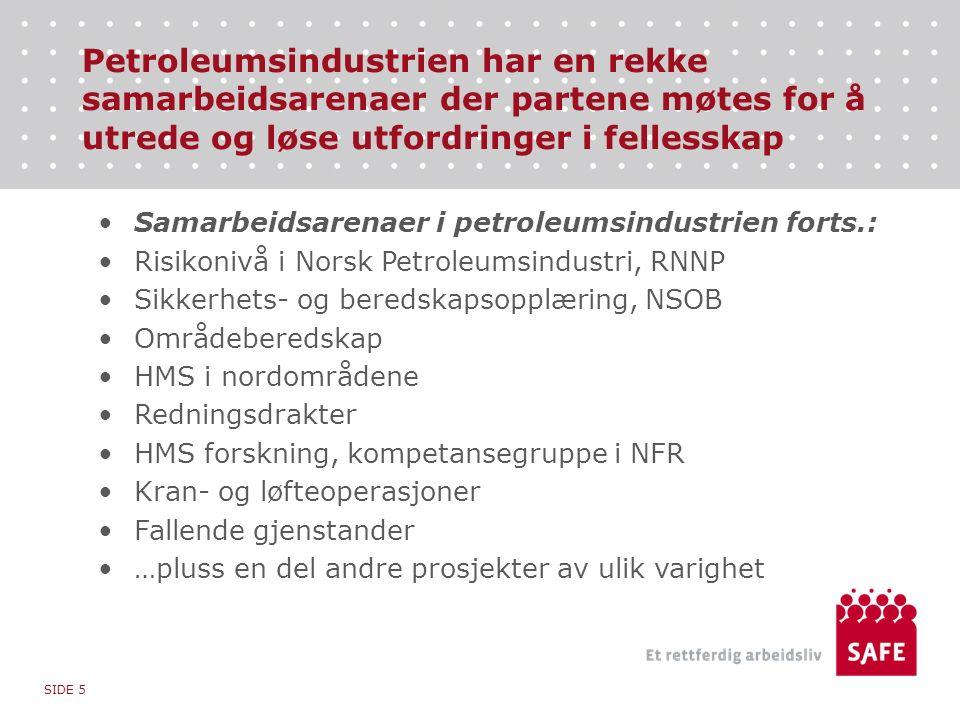 Petroleumsindustrien har en rekke samarbeidsarenaer der partene møtes for å utrede og løse utfordringer i fellesskap Samarbeidsarenaer i petroleumsindustrien forts.: Risikonivå i Norsk Petroleumsindustri, RNNP Sikkerhets- og beredskapsopplæring, NSOB Områdeberedskap HMS i nordområdene Redningsdrakter HMS forskning, kompetansegruppe i NFR Kran- og løfteoperasjoner Fallende gjenstander …pluss en del andre prosjekter av ulik varighet SIDE 5