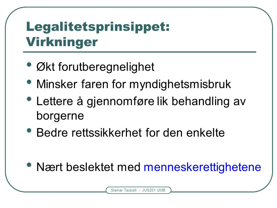 Steinar Taubøll - JUS201 UMB Kort om menneskerettigheter i norsk rett Grl § 92: Statens myndigheter skal respektere og sikre menneskerettighetene slik de er nedfelt i denne grunnlov og i for Norge bindende traktater om menneskerettigheter.