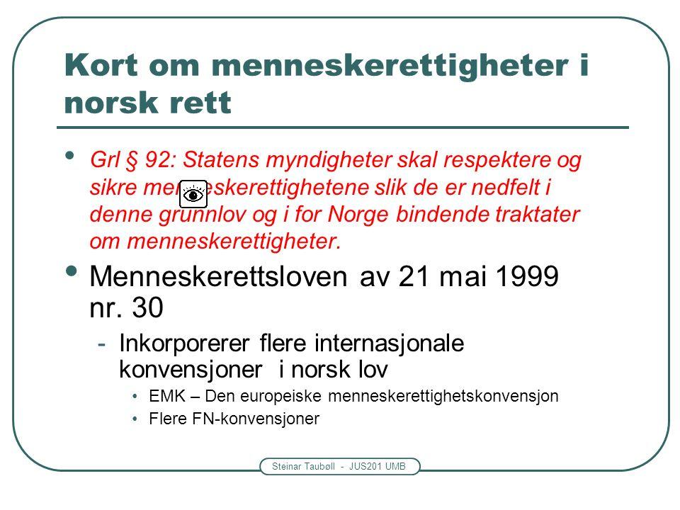 Steinar Taubøll - JUS201 UMB Kort om menneskerettigheter i norsk rett Menneskerettsloven -Ved motstrid går disse reglene foran vanlige norske lover (unntatt grunnloven) -Unntak fra konvensjonenes hovedregler er i noen tilfeller mulig, men må vedtas i formell lov.