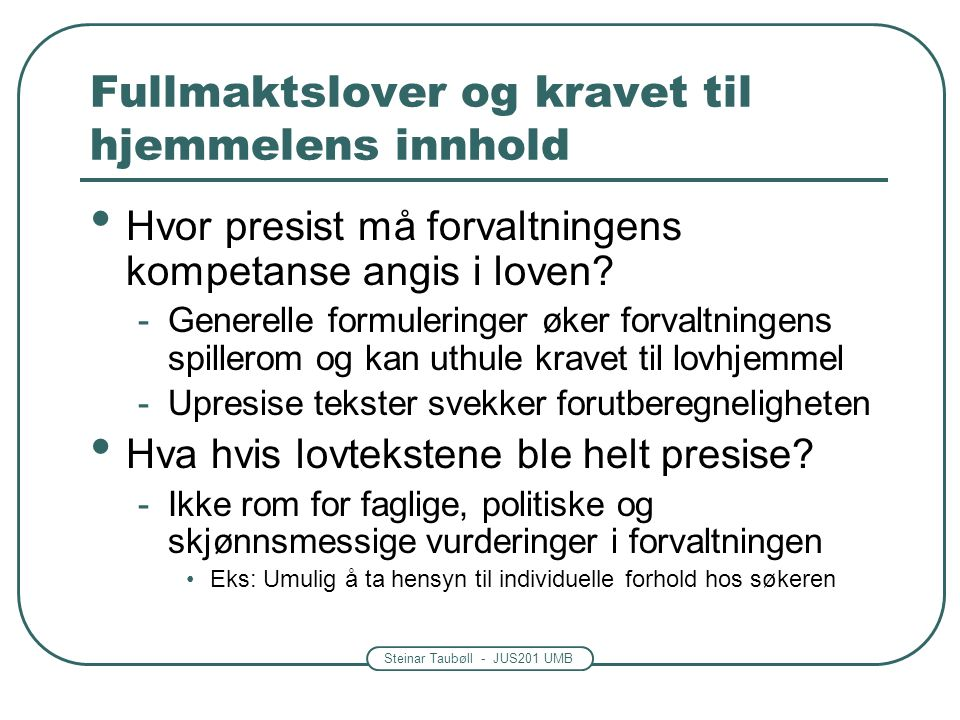 Steinar Taubøll - JUS201 UMB Fullmaktslover og kravet til hjemmelens innhold Forvaltningen må utstyres med de nødvendige fullmakter – ikke mer Fullmakter til å treffe vedtak eller lage forskrifter skal ikke brukes uten at det er nødvendig Domstolene supplerer fullmaktene med uskrevne regler om myndighetsmisbruk