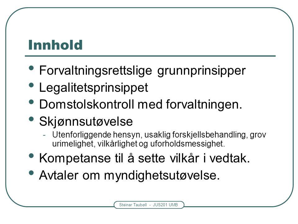 Steinar Taubøll - JUS201 UMB Innhold Forvaltningsrettslige grunnprinsipper Legalitetsprinsippet Domstolskontroll med forvaltningen.