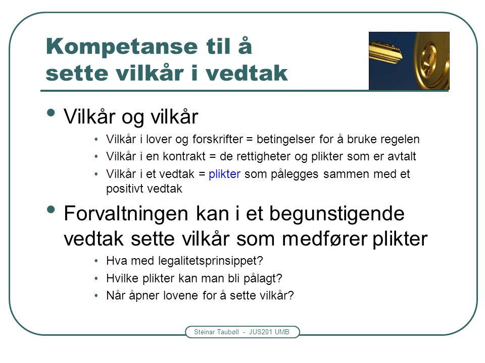 Steinar Taubøll - JUS201 UMB Kompetanse til å sette vilkår i vedtak Vilkår og vilkår Vilkår i lover og forskrifter = betingelser for å bruke regelen Vilkår i en kontrakt = de rettigheter og plikter som er avtalt Vilkår i et vedtak = plikter som pålegges sammen med et positivt vedtak Forvaltningen kan i et begunstigende vedtak sette vilkår som medfører plikter Hva med legalitetsprinsippet.