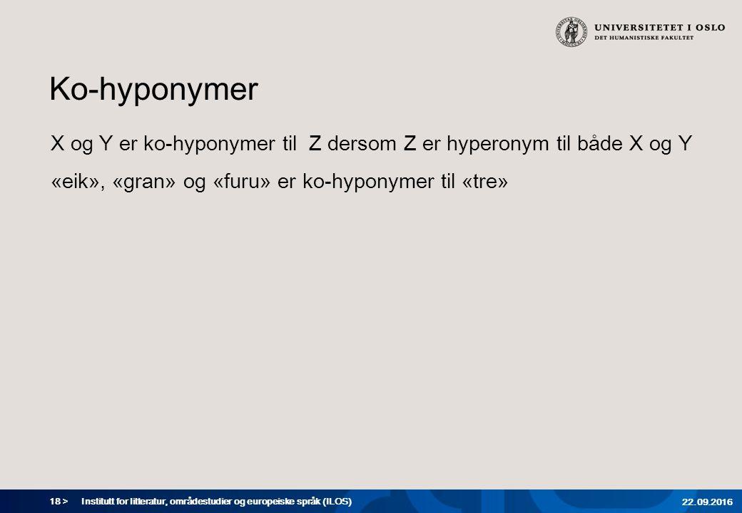 18 > Ko-hyponymer X og Y er ko-hyponymer til Z dersom Z er hyperonym til både X og Y «eik», «gran» og «furu» er ko-hyponymer til «tre» Institutt for litteratur, områdestudier og europeiske språk (ILOS) 22.09.2016