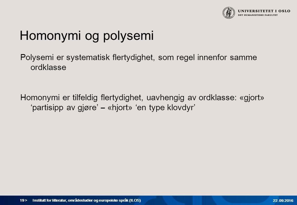 19 > Homonymi og polysemi Polysemi er systematisk flertydighet, som regel innenfor samme ordklasse Homonymi er tilfeldig flertydighet, uavhengig av ordklasse: «gjort» 'partisipp av gjøre' – «hjort» 'en type klovdyr' Institutt for litteratur, områdestudier og europeiske språk (ILOS) 22.09.2016