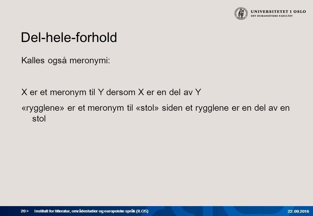 20 > Del-hele-forhold Kalles også meronymi: X er et meronym til Y dersom X er en del av Y «rygglene» er et meronym til «stol» siden et rygglene er en del av en stol Institutt for litteratur, områdestudier og europeiske språk (ILOS) 22.09.2016