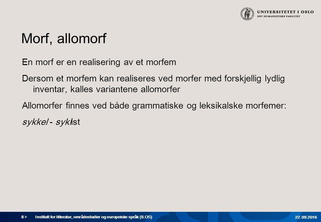 8 > Morf, allomorf En morf er en realisering av et morfem Dersom et morfem kan realiseres ved morfer med forskjellig lydlig inventar, kalles variantene allomorfer Allomorfer finnes ved både grammatiske og leksikalske morfemer: sykkel - syklist Institutt for litteratur, områdestudier og europeiske språk (ILOS) 22.09.2016