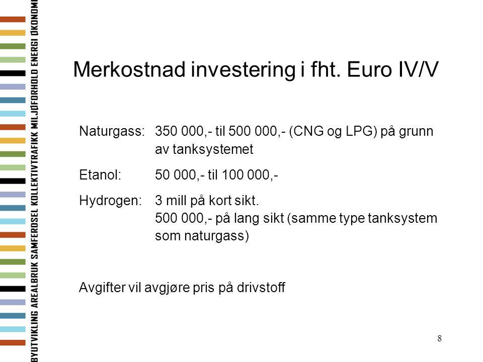 8 Merkostnad investering i fht. Euro IV/V Naturgass: 350 000,- til 500 000,- (CNG og LPG) på grunn av tanksystemet Etanol: 50 000,- til 100 000,- Hydr