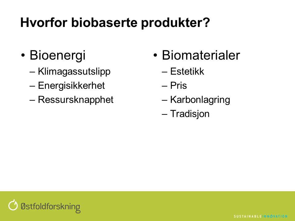 Bioenergi –Klimagassutslipp –Energisikkerhet –Ressursknapphet Biomaterialer –Estetikk –Pris –Karbonlagring –Tradisjon Hvorfor biobaserte produkter
