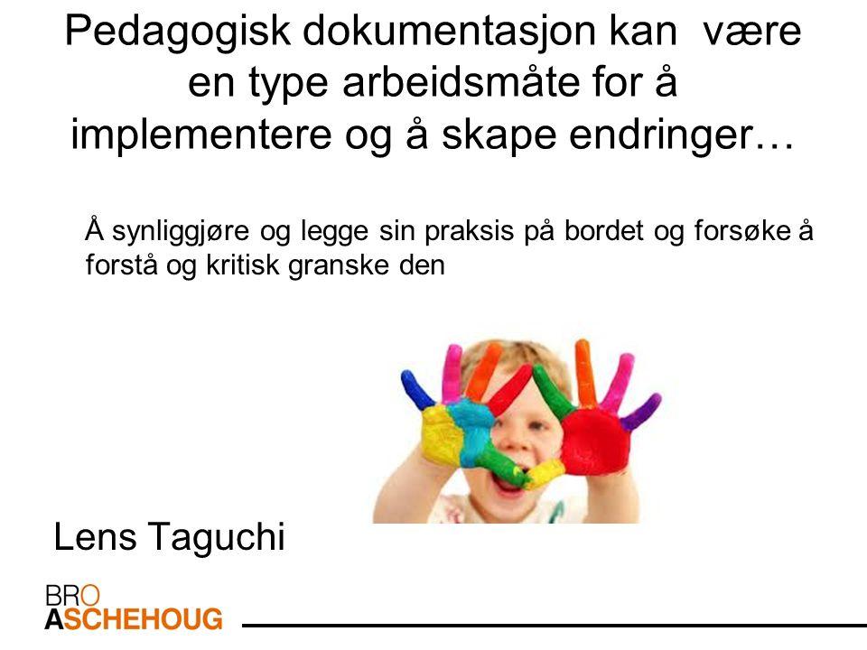 Pedagogisk dokumentasjon kan være en type arbeidsmåte for å implementere og å skape endringer… Å synliggjøre og legge sin praksis på bordet og forsøke å forstå og kritisk granske den Lens Taguchi
