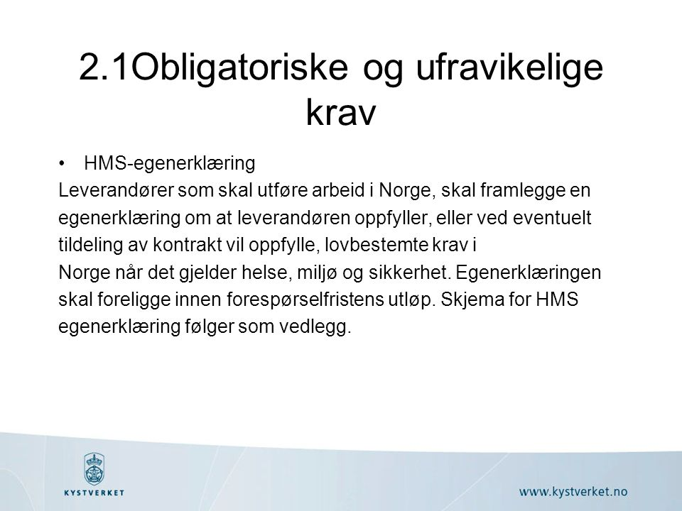 2.1Obligatoriske og ufravikelige krav HMS-egenerklæring Leverandører som skal utføre arbeid i Norge, skal framlegge en egenerklæring om at leverandøren oppfyller, eller ved eventuelt tildeling av kontrakt vil oppfylle, lovbestemte krav i Norge når det gjelder helse, miljø og sikkerhet.