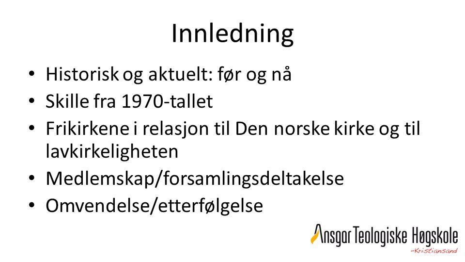 Innledning Historisk og aktuelt: før og nå Skille fra 1970-tallet Frikirkene i relasjon til Den norske kirke og til lavkirkeligheten Medlemskap/forsam