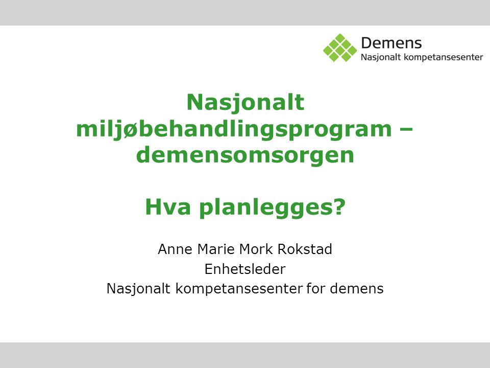 Nasjonalt miljøbehandlingsprogram – demensomsorgen Hva planlegges? Anne Marie Mork Rokstad Enhetsleder Nasjonalt kompetansesenter for demens