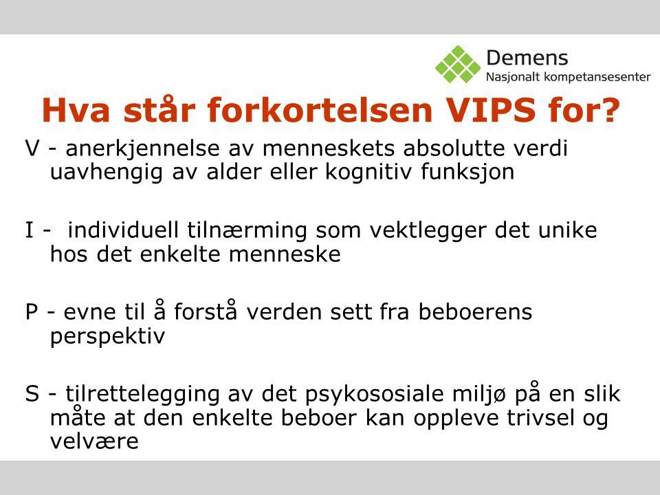 Hva står forkortelsen VIPS for? V - anerkjennelse av menneskets absolutte verdi uavhengig av alder eller kognitiv funksjon I - individuell tilnærming