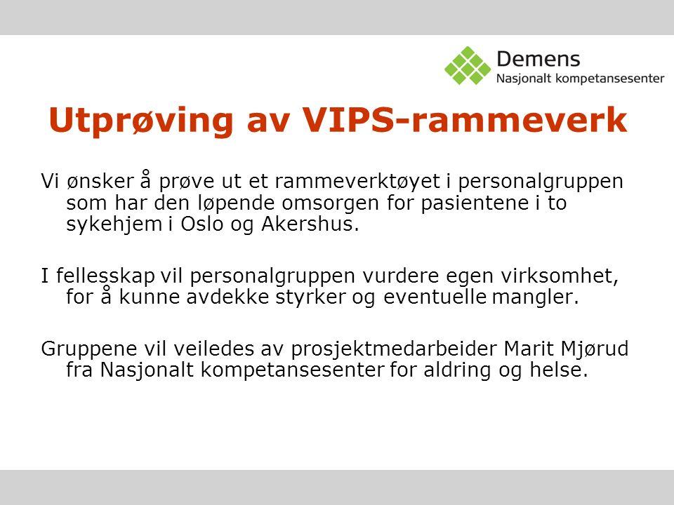 Utprøving av VIPS-rammeverk Vi ønsker å prøve ut et rammeverktøyet i personalgruppen som har den løpende omsorgen for pasientene i to sykehjem i Oslo