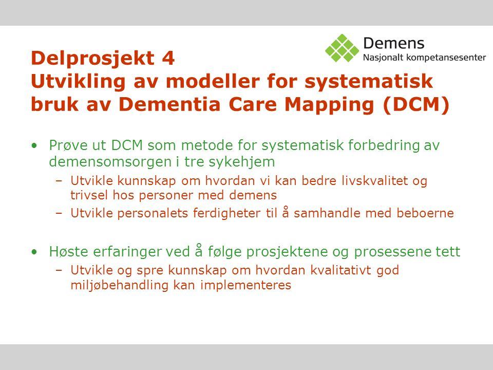 Delprosjekt 4 Utvikling av modeller for systematisk bruk av Dementia Care Mapping (DCM) Prøve ut DCM som metode for systematisk forbedring av demensomsorgen i tre sykehjem –Utvikle kunnskap om hvordan vi kan bedre livskvalitet og trivsel hos personer med demens –Utvikle personalets ferdigheter til å samhandle med beboerne Høste erfaringer ved å følge prosjektene og prosessene tett –Utvikle og spre kunnskap om hvordan kvalitativt god miljøbehandling kan implementeres