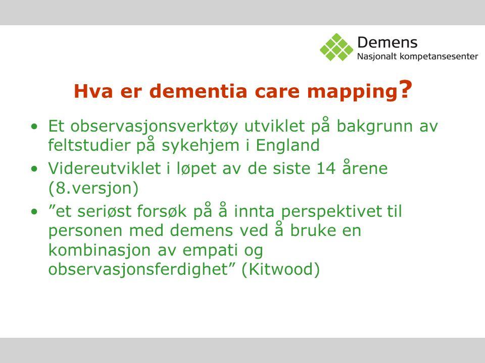 Hva er dementia care mapping ? Et observasjonsverktøy utviklet på bakgrunn av feltstudier på sykehjem i England Videreutviklet i løpet av de siste 14