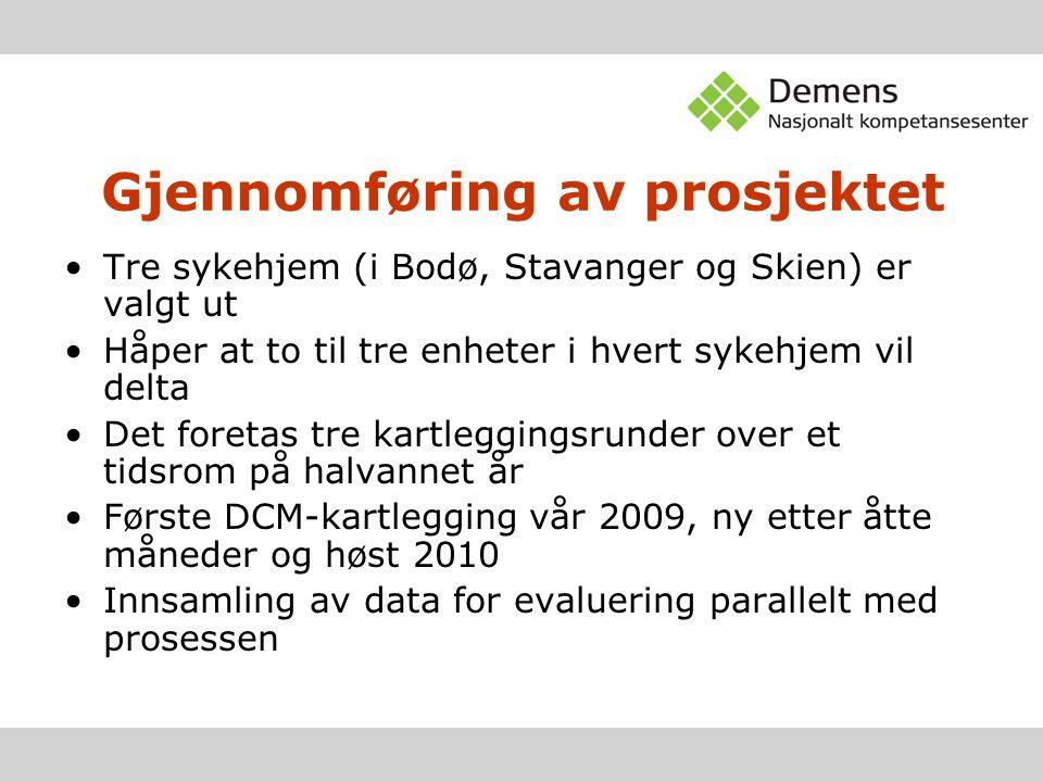 Gjennomføring av prosjektet Tre sykehjem (i Bodø, Stavanger og Skien) er valgt ut Håper at to til tre enheter i hvert sykehjem vil delta Det foretas tre kartleggingsrunder over et tidsrom på halvannet år Første DCM-kartlegging vår 2009, ny etter åtte måneder og høst 2010 Innsamling av data for evaluering parallelt med prosessen