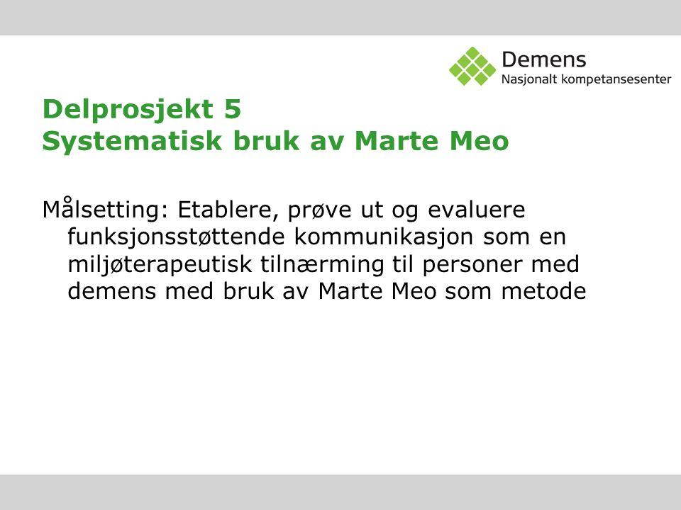 Delprosjekt 5 Systematisk bruk av Marte Meo Målsetting: Etablere, prøve ut og evaluere funksjonsstøttende kommunikasjon som en miljøterapeutisk tilnærming til personer med demens med bruk av Marte Meo som metode