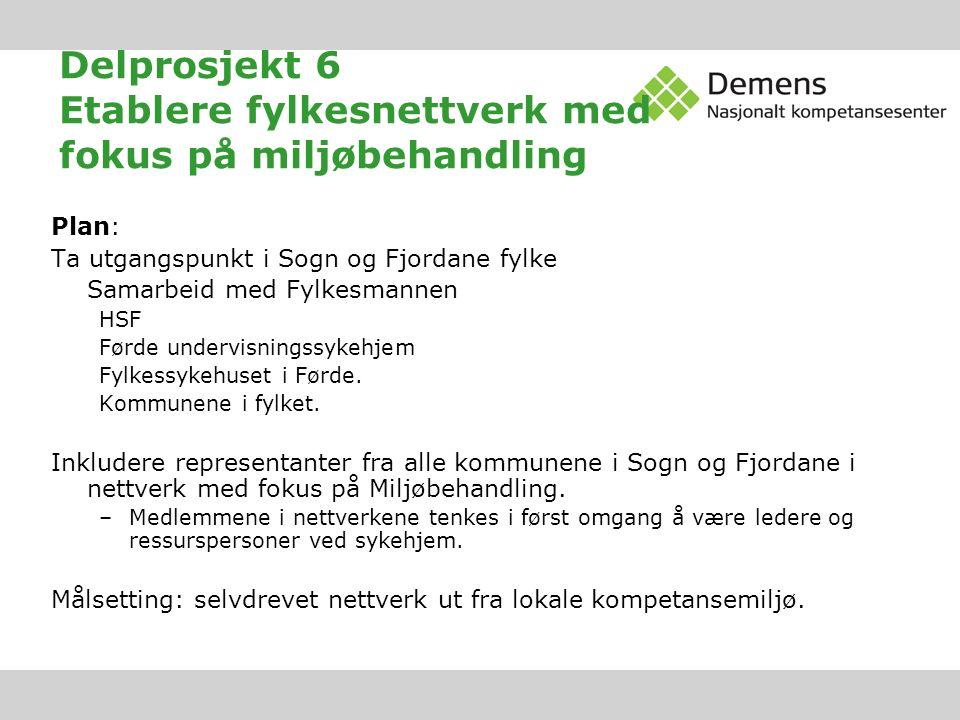 Delprosjekt 6 Etablere fylkesnettverk med fokus på miljøbehandling Plan: Ta utgangspunkt i Sogn og Fjordane fylke Samarbeid med Fylkesmannen HSF Førde undervisningssykehjem Fylkessykehuset i Førde.
