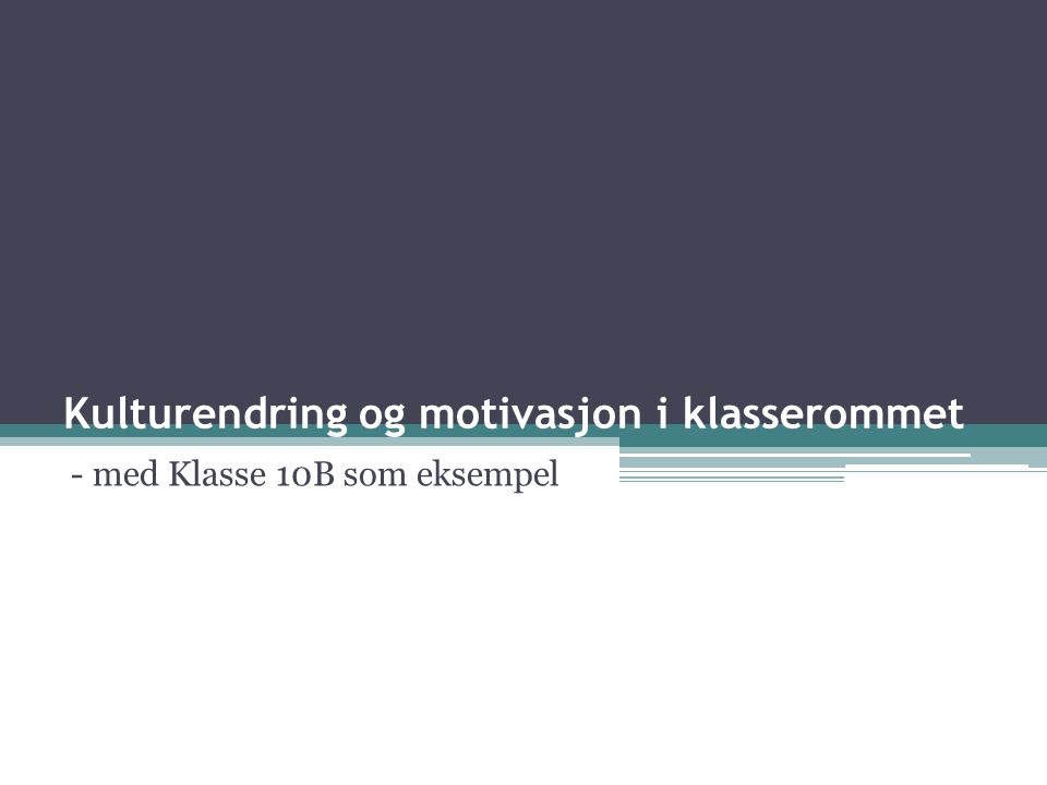 Kulturendring og motivasjon i klasserommet - med Klasse 10B som eksempel