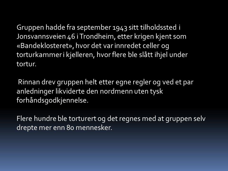 Gruppen hadde fra september 1943 sitt tilholdssted i Jonsvannsveien 46 i Trondheim, etter krigen kjent som «Bandeklosteret», hvor det var innredet celler og torturkammer i kjelleren, hvor flere ble slått ihjel under tortur.
