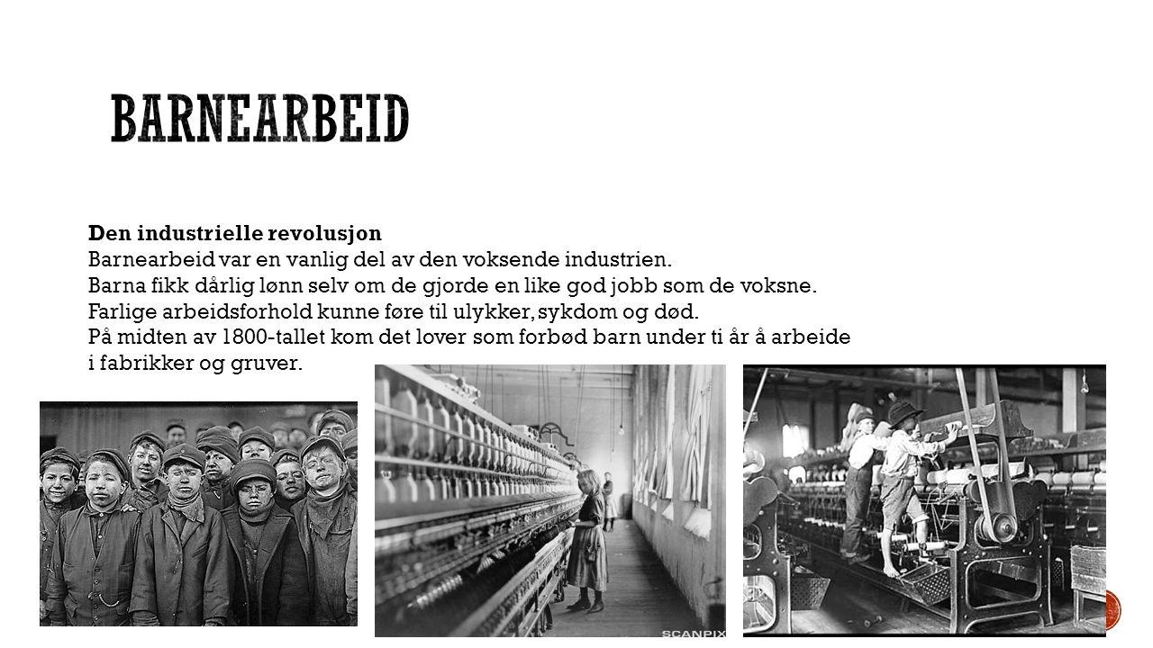 Den industrielle revolusjon Barnearbeid var en vanlig del av den voksende industrien. Barna fikk dårlig lønn selv om de gjorde en like god jobb som de