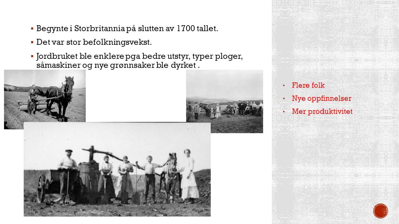  Begynte i Storbritannia på slutten av 1700 tallet.  Det var stor befolkningsvekst.  Jordbruket ble enklere pga bedre utstyr, typer ploger, såmaski