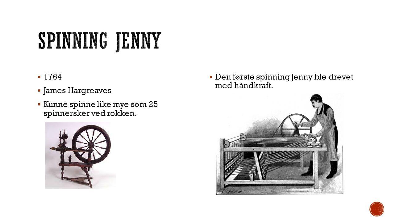  1764  James Hargreaves  Kunne spinne like mye som 25 spinnersker ved rokken.  Den første spinning Jenny ble drevet med håndkraft.