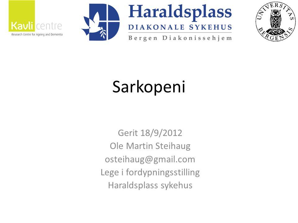 Sarkopeni Gerit 18/9/2012 Ole Martin Steihaug osteihaug@gmail.com Lege i fordypningsstilling Haraldsplass sykehus