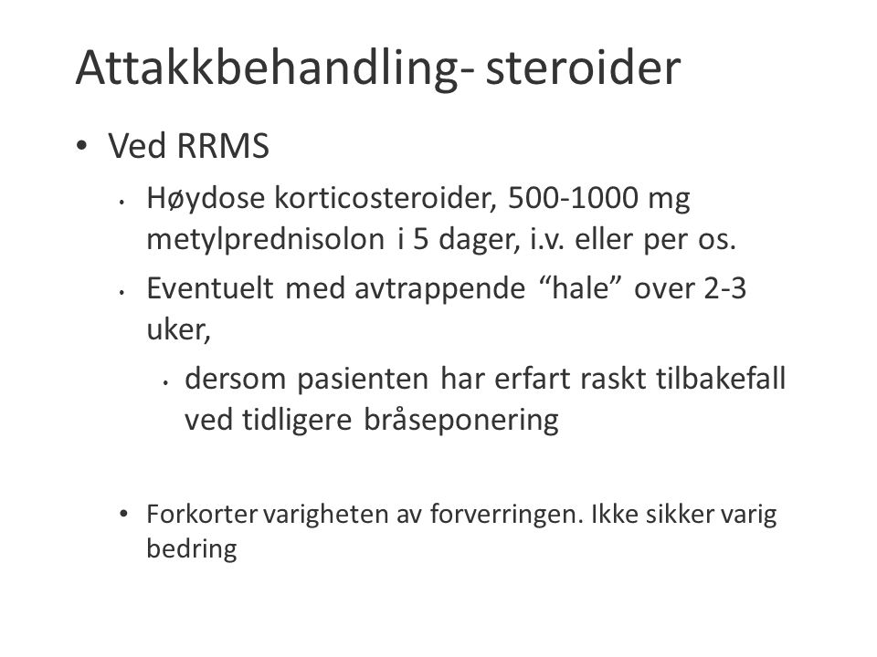 """Attakkbehandling- steroider Ved RRMS Høydose korticosteroider, 500-1000 mg metylprednisolon i 5 dager, i.v. eller per os. Eventuelt med avtrappende """"h"""