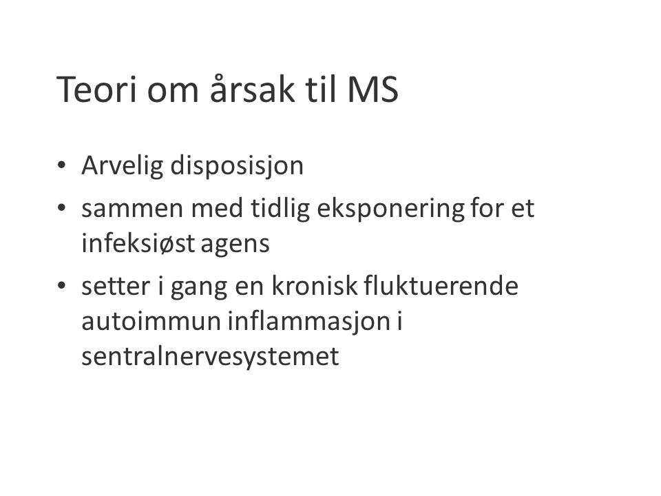 Teori om årsak til MS Arvelig disposisjon sammen med tidlig eksponering for et infeksiøst agens setter i gang en kronisk fluktuerende autoimmun inflammasjon i sentralnervesystemet