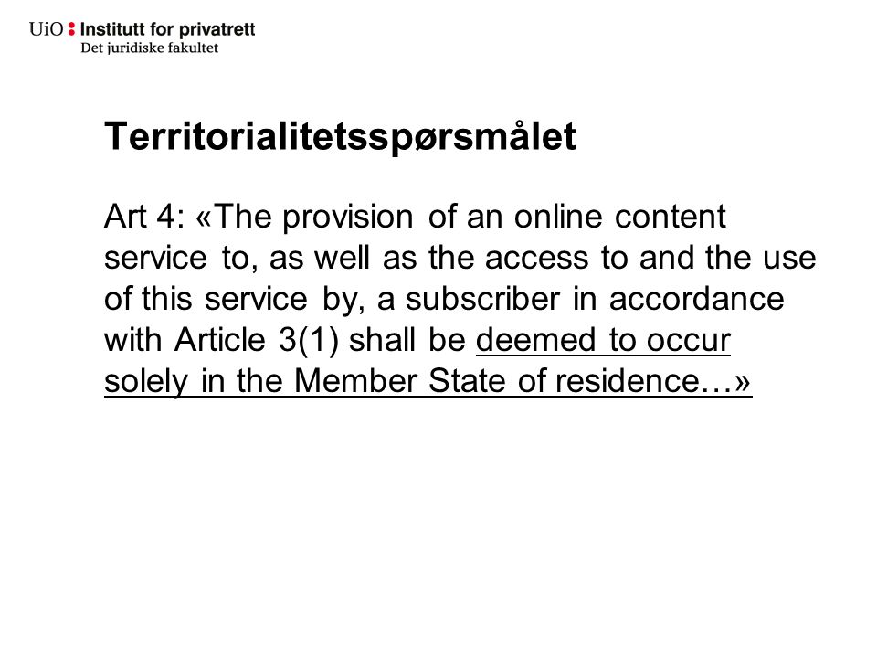 Territorialitetsspørsmålet Art 4: «The provision of an online content service to, as well as the access to and the use of this service by, a subscriber in accordance with Article 3(1) shall be deemed to occur solely in the Member State of residence…»