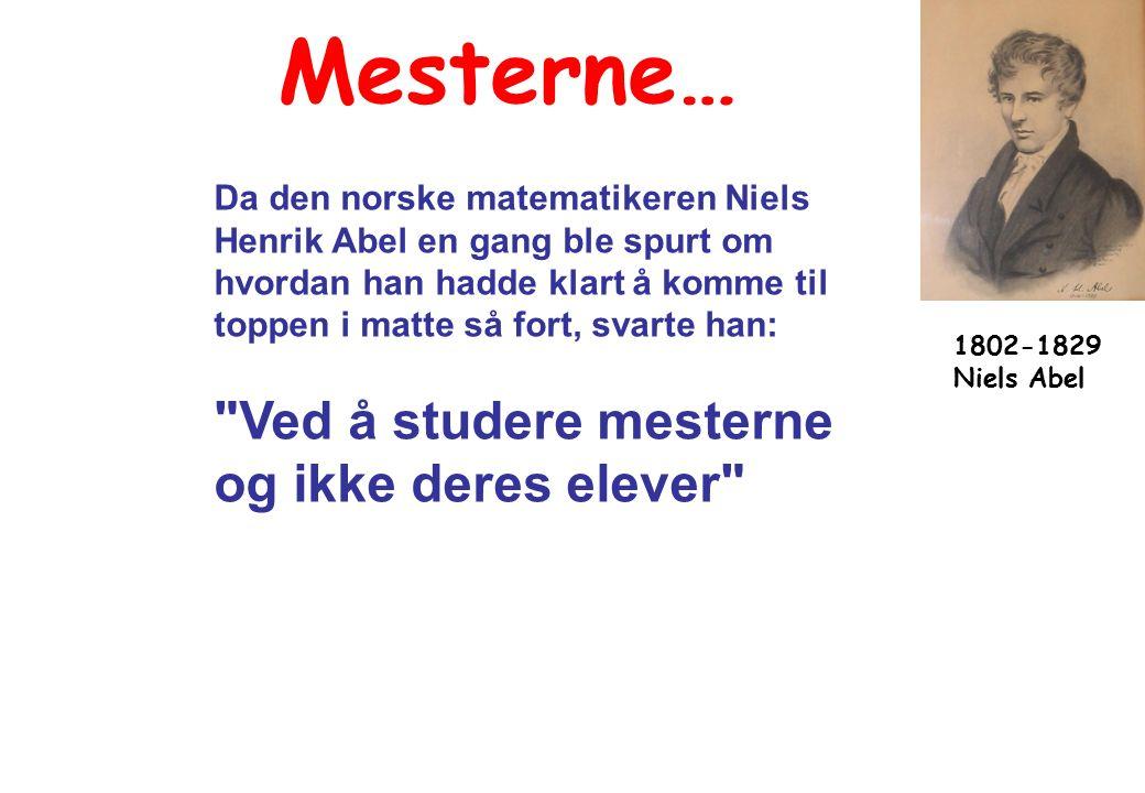 Mesterne… Da den norske matematikeren Niels Henrik Abel en gang ble spurt om hvordan han hadde klart å komme til toppen i matte så fort, svarte han: Ved å studere mesterne og ikke deres elever 1802-1829 Niels Abel