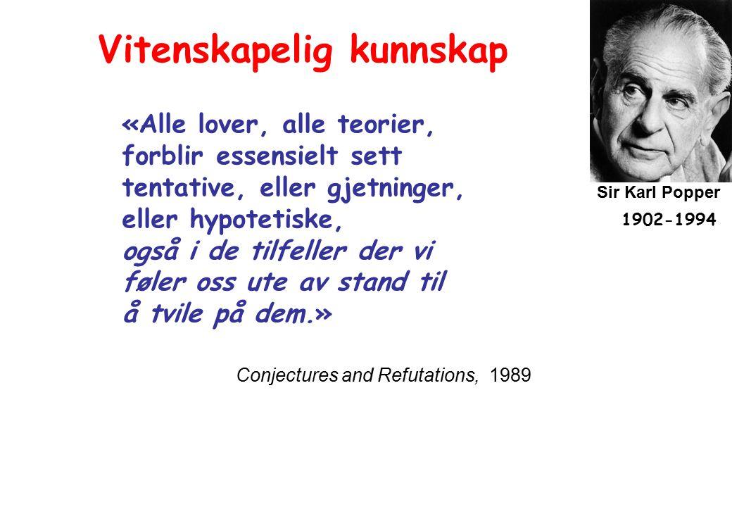 Sir Karl Popper 1902-1994 Conjectures and Refutations, 1989 Vitenskapelig kunnskap «Alle lover, alle teorier, forblir essensielt sett tentative, eller gjetninger, eller hypotetiske, også i de tilfeller der vi føler oss ute av stand til å tvile på dem.»