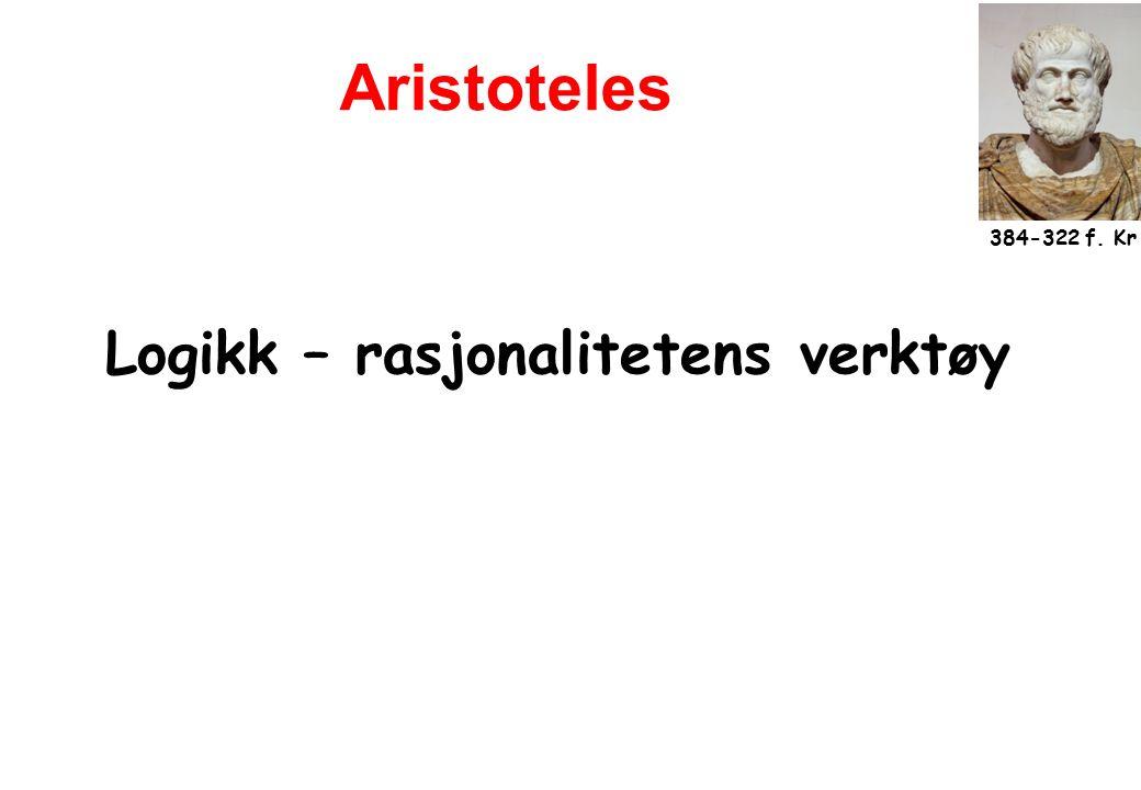 Logikk – rasjonalitetens verktøy 384-322 f. Kr Aristoteles