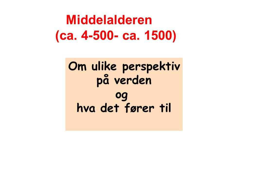 Om ulike perspektiv på verden og hva det fører til Middelalderen (ca. 4-500- ca. 1500)
