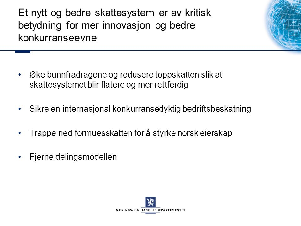 Et nytt og bedre skattesystem er av kritisk betydning for mer innovasjon og bedre konkurranseevne Øke bunnfradragene og redusere toppskatten slik at skattesystemet blir flatere og mer rettferdig Sikre en internasjonal konkurransedyktig bedriftsbeskatning Trappe ned formuesskatten for å styrke norsk eierskap Fjerne delingsmodellen