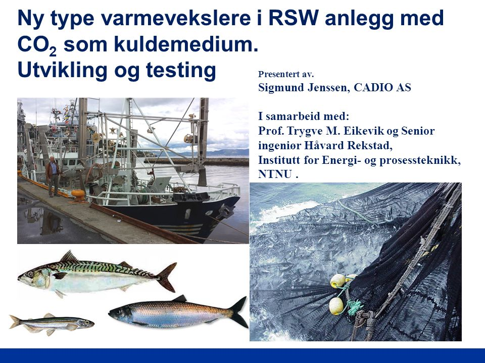 Ny type varmevekslere i RSW anlegg med CO 2 som kuldemedium. Utvikling og testing Presentert av. Sigmund Jenssen, CADIO AS I samarbeid med: Prof. Tryg