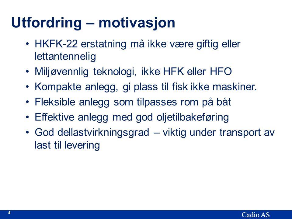 4 Cadio AS Utfordring – motivasjon HKFK-22 erstatning må ikke være giftig eller lettantennelig Miljøvennlig teknologi, ikke HFK eller HFO Kompakte anlegg, gi plass til fisk ikke maskiner.