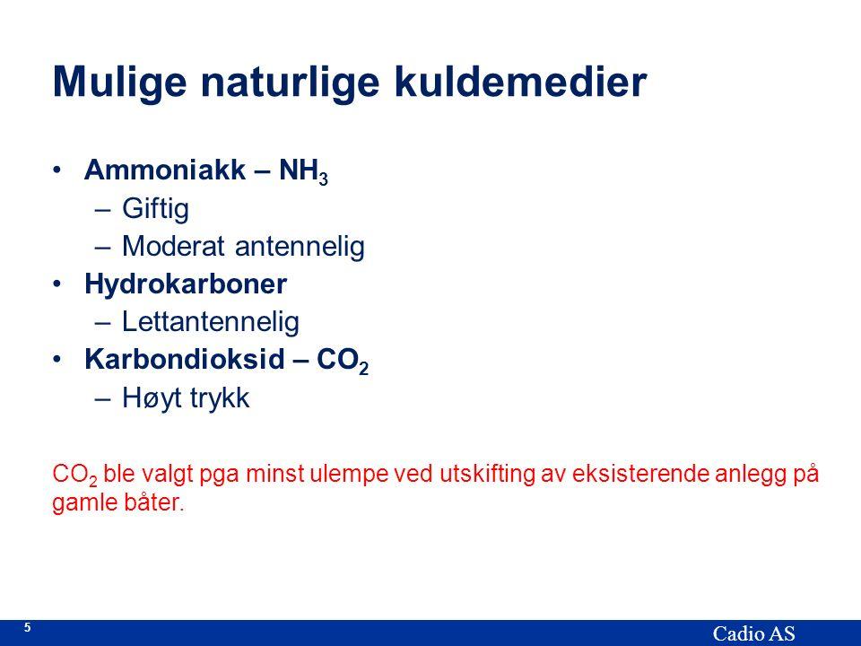 5 Cadio AS Mulige naturlige kuldemedier Ammoniakk – NH 3 –Giftig –Moderat antennelig Hydrokarboner –Lettantennelig Karbondioksid – CO 2 –Høyt trykk CO 2 ble valgt pga minst ulempe ved utskifting av eksisterende anlegg på gamle båter.