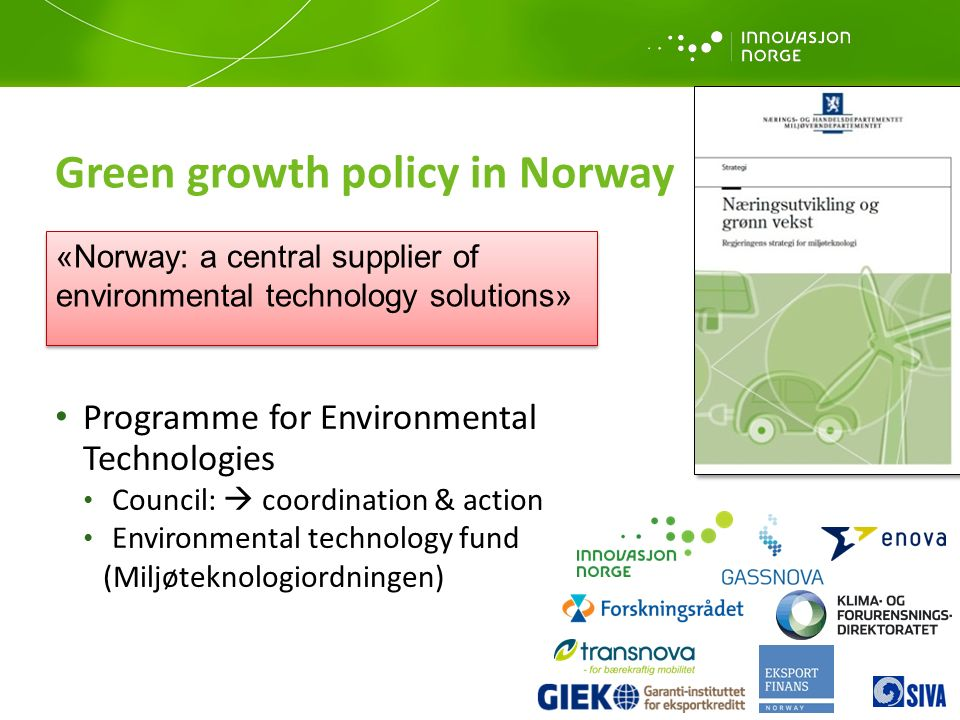 Programme for Environmental Technologies Council:  coordination & action Environmental technology fund (Miljøteknologiordningen) Green growth policy in Norway «Norway: a central supplier of environmental technology solutions»