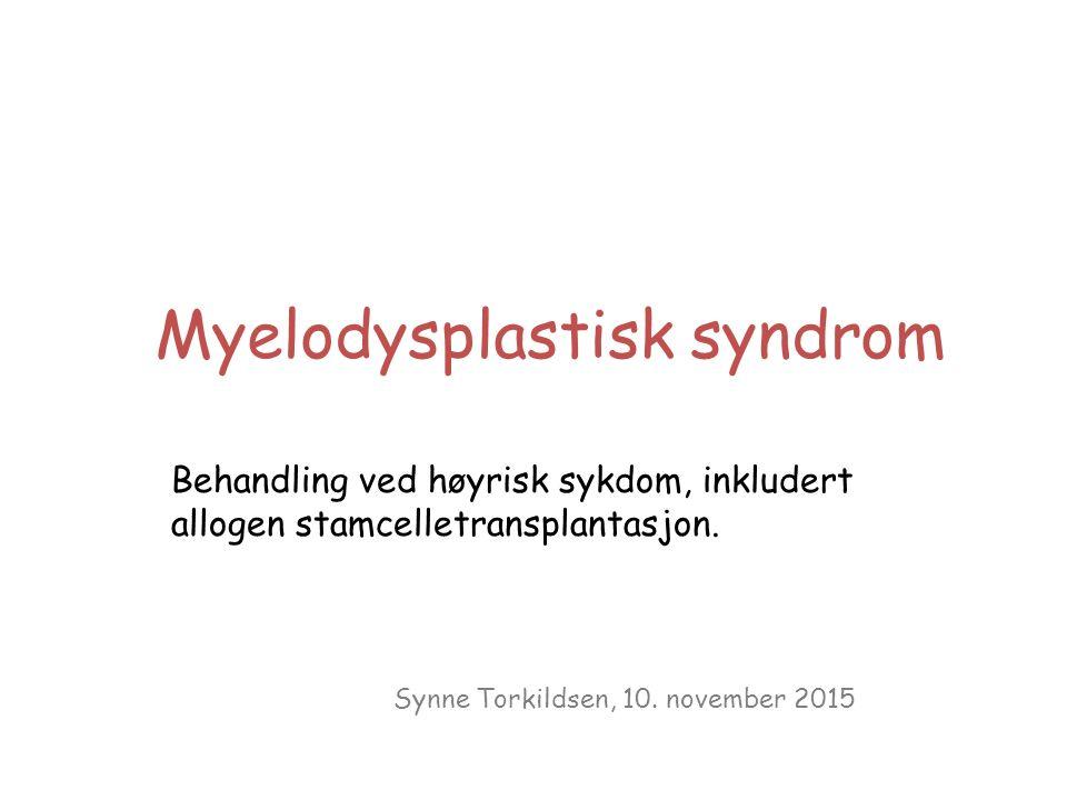 Myelodysplastisk syndrom Behandling ved høyrisk sykdom, inkludert allogen stamcelletransplantasjon. Synne Torkildsen, 10. november 2015