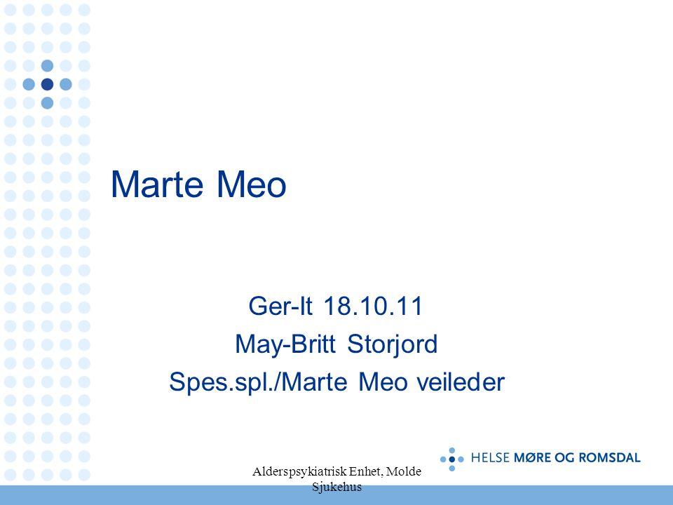 Alderspsykiatrisk Enhet, Molde Sjukehus Marte Meo Ger-It 18.10.11 May-Britt Storjord Spes.spl./Marte Meo veileder