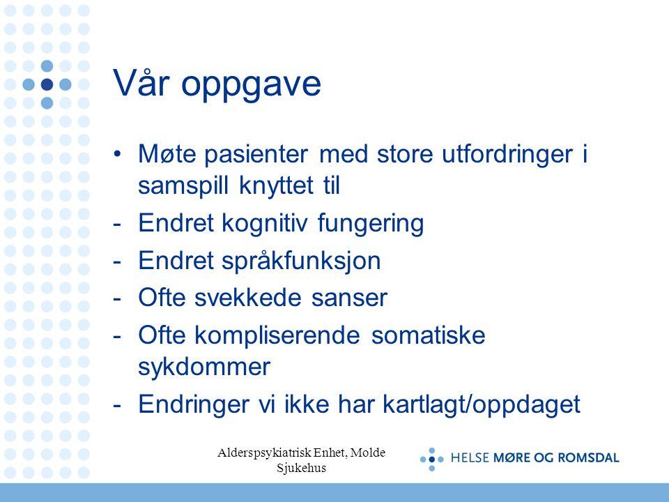 Alderspsykiatrisk Enhet, Molde Sjukehus Vår oppgave Møte pasienter med store utfordringer i samspill knyttet til -Endret kognitiv fungering -Endret sp