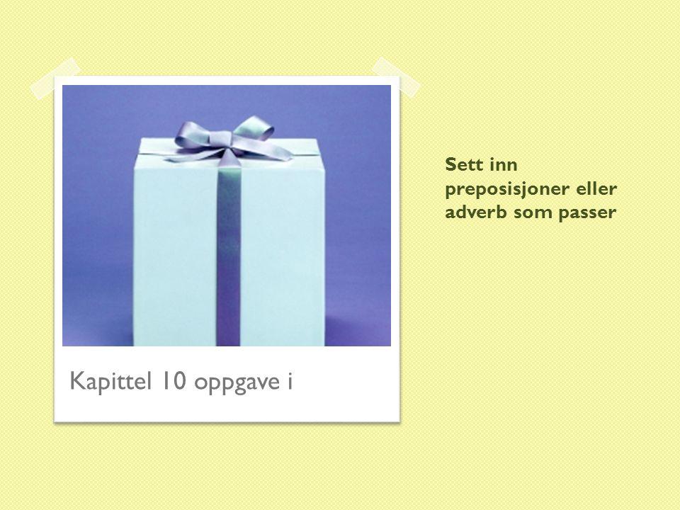 Sett inn preposisjoner eller adverb som passer Kapittel 10 oppgave i