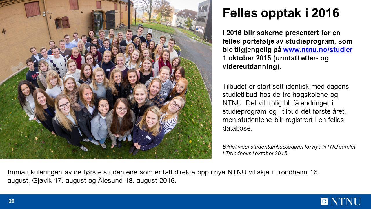 20 Felles opptak i 2016 I 2016 blir søkerne presentert for en felles portefølje av studieprogram, som ble tilgjengelig på www.ntnu.no/studier 1.oktober 2015 (unntatt etter- og videreutdanning).www.ntnu.no/studier Tilbudet er stort sett identisk med dagens studietilbud hos de tre høgskolene og NTNU.