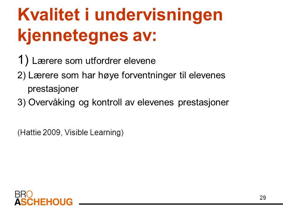 Kvalitet i undervisningen kjennetegnes av: 1) Lærere som utfordrer elevene 2) Lærere som har høye forventninger til elevenes prestasjoner 3) Overvåking og kontroll av elevenes prestasjoner (Hattie 2009, Visible Learning) 29