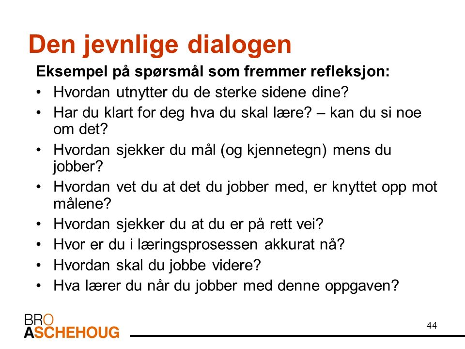 44 Den jevnlige dialogen Eksempel på spørsmål som fremmer refleksjon: Hvordan utnytter du de sterke sidene dine.