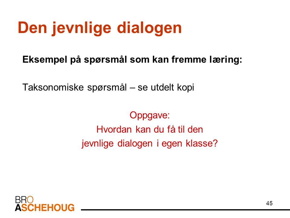 45 Den jevnlige dialogen Eksempel på spørsmål som kan fremme læring: Taksonomiske spørsmål – se utdelt kopi Oppgave: Hvordan kan du få til den jevnlige dialogen i egen klasse